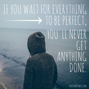 If you wait for everything to be