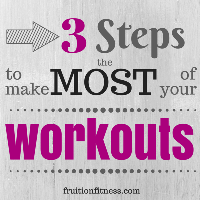 3 Steps to Make the Most of Your Workouts