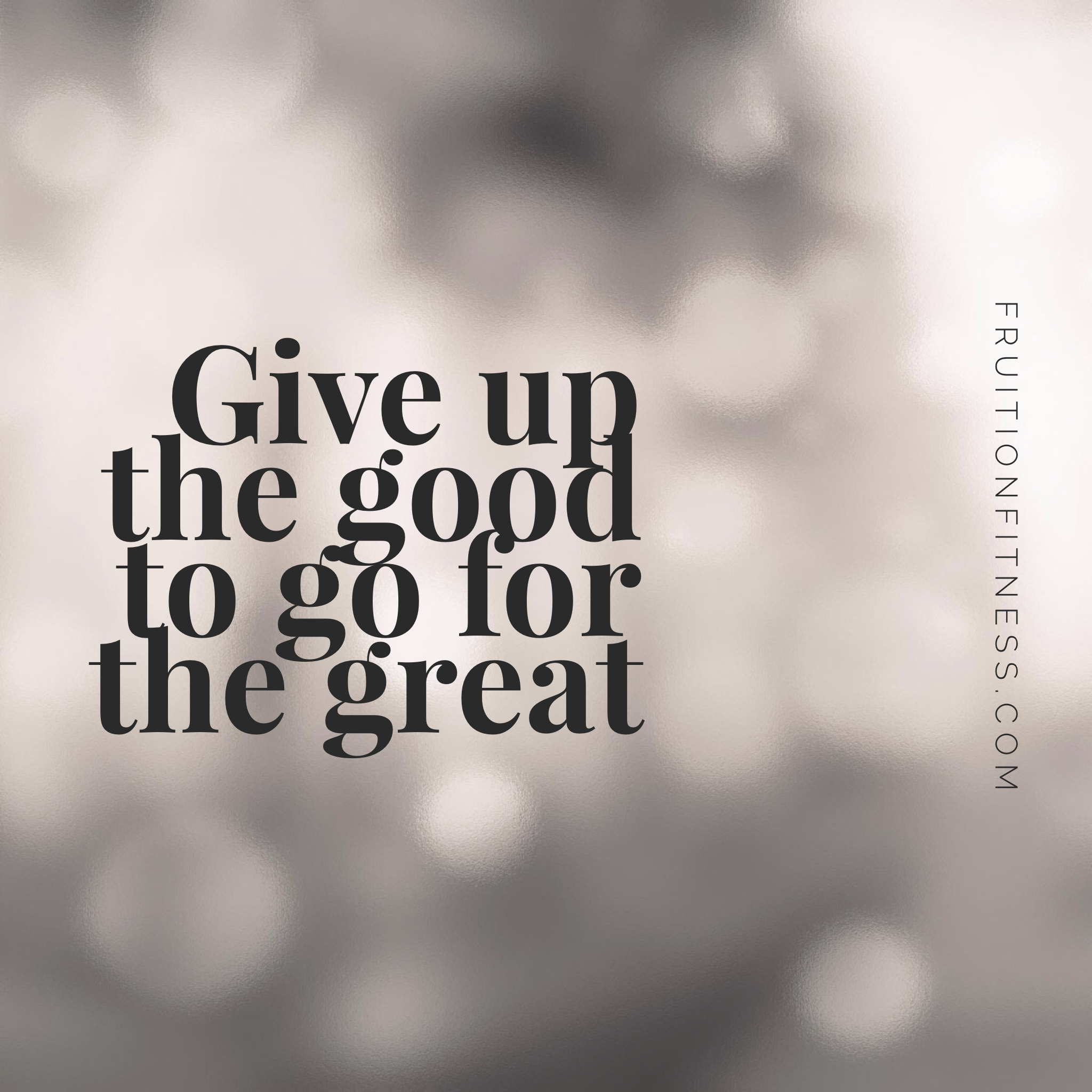 Give Up the Good to Go for the Great