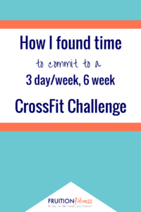 How I Found Time to Commit to a 3 Day a Week, 6 Week CrossFit Challenge